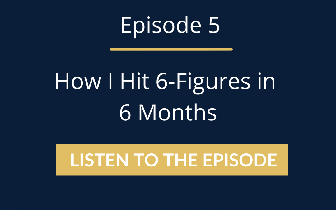 Episode 5: How I Hit 6-Figures in 6 Months