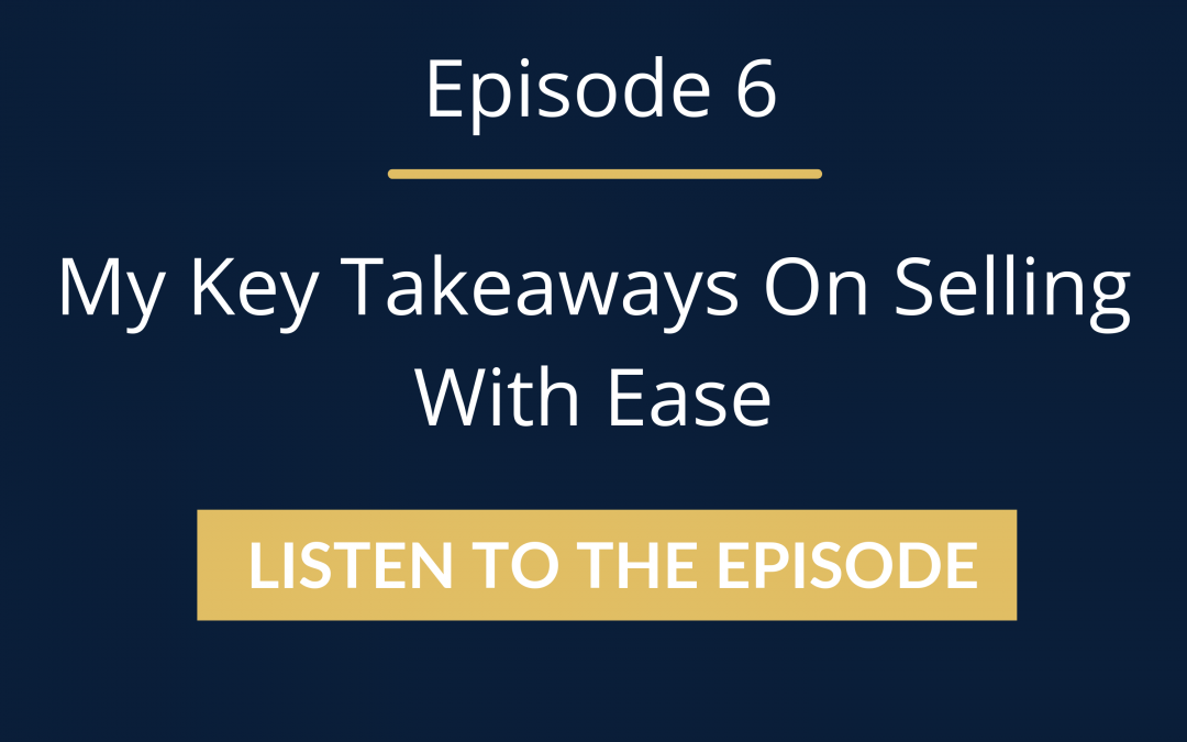 Episode 6: My Key Takeaways On Selling With Ease