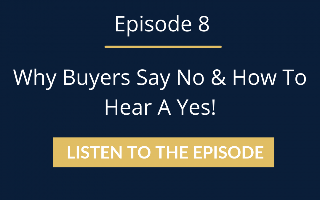 Episode 8: Why Buyers Say No & How To Hear A Yes!