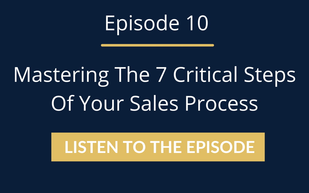 Episode 10: Mastering The 7 Critical Steps Of Your Sales Process