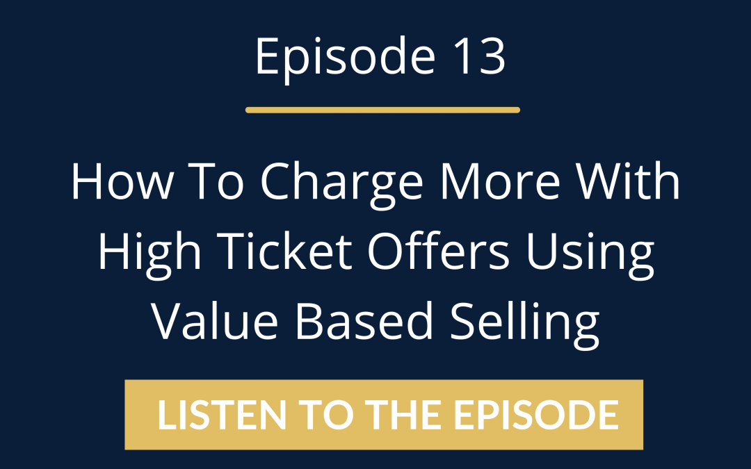 Episode 13: How To Charge More With High Ticket Offers Using Value Based Selling