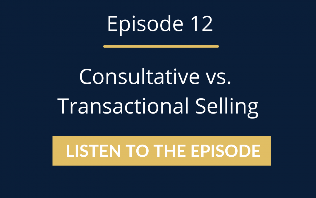Episode 12: Consultative vs. Transactional Selling