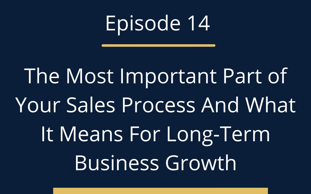 Episode 14: The Most Important Part of Your Sales Process And What It Means For Long-Term Business Growth