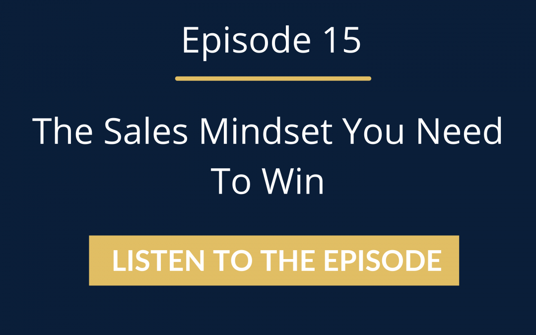 Episode 15: The Sales Mindset You Need To Win