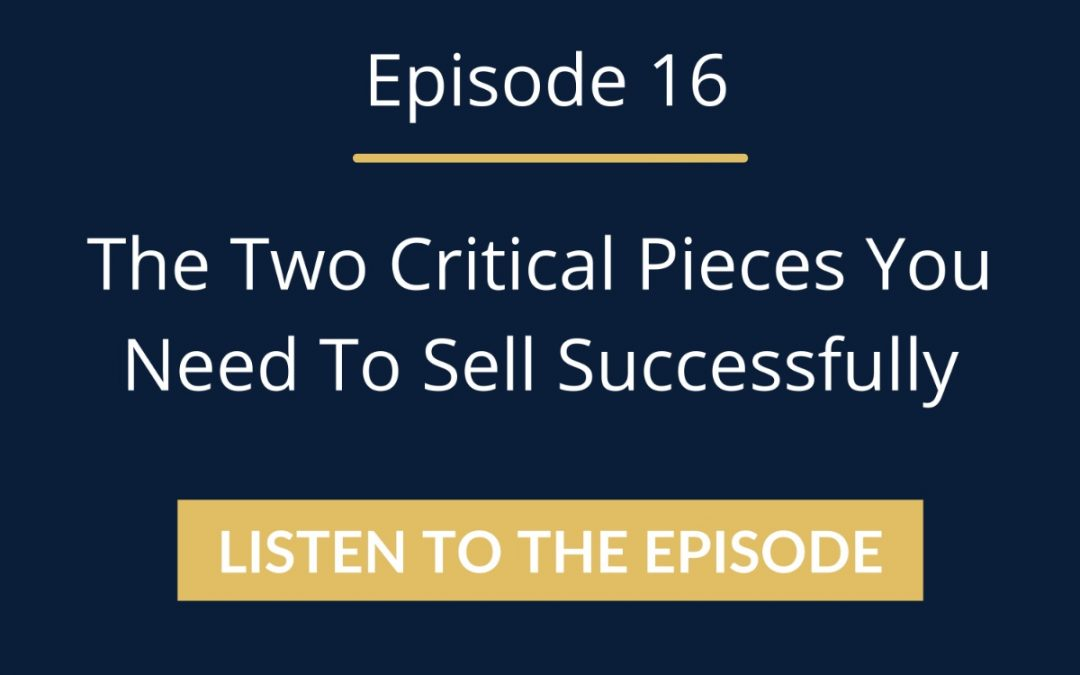 Episode 16: The Two Critical Pieces You Need To Sell Successfully