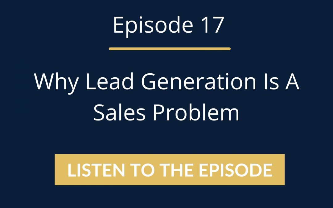 Episode 17: Why Lead Generation Is A Sales Problem