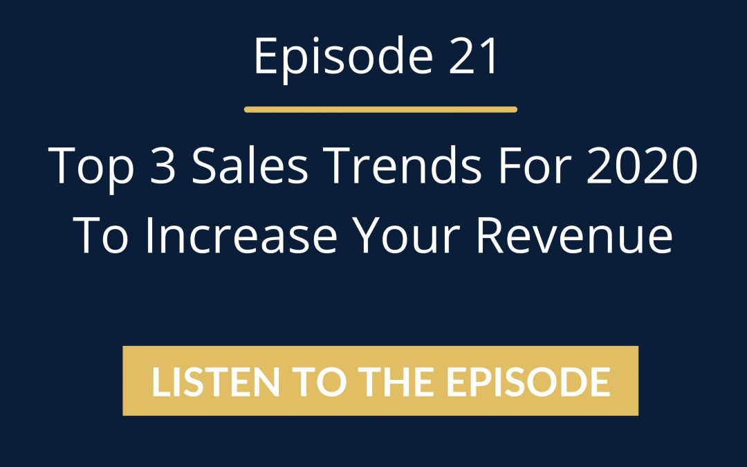 Episode 21: Top 3 Sales Trends For 2020 To Increase Your Revenue