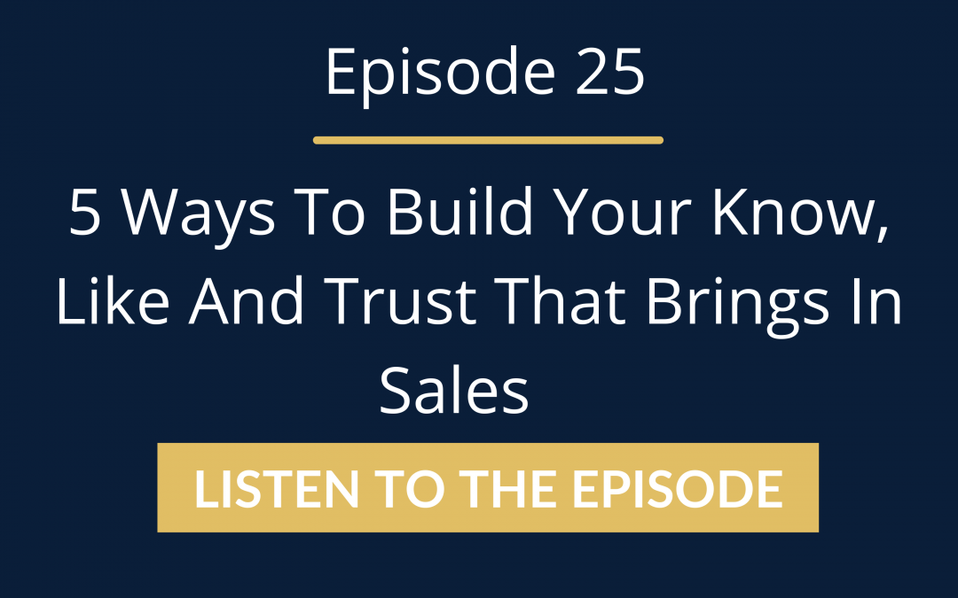 Episode 25: 5 Ways To Build Your Know, Like And Trust That Brings In Sales