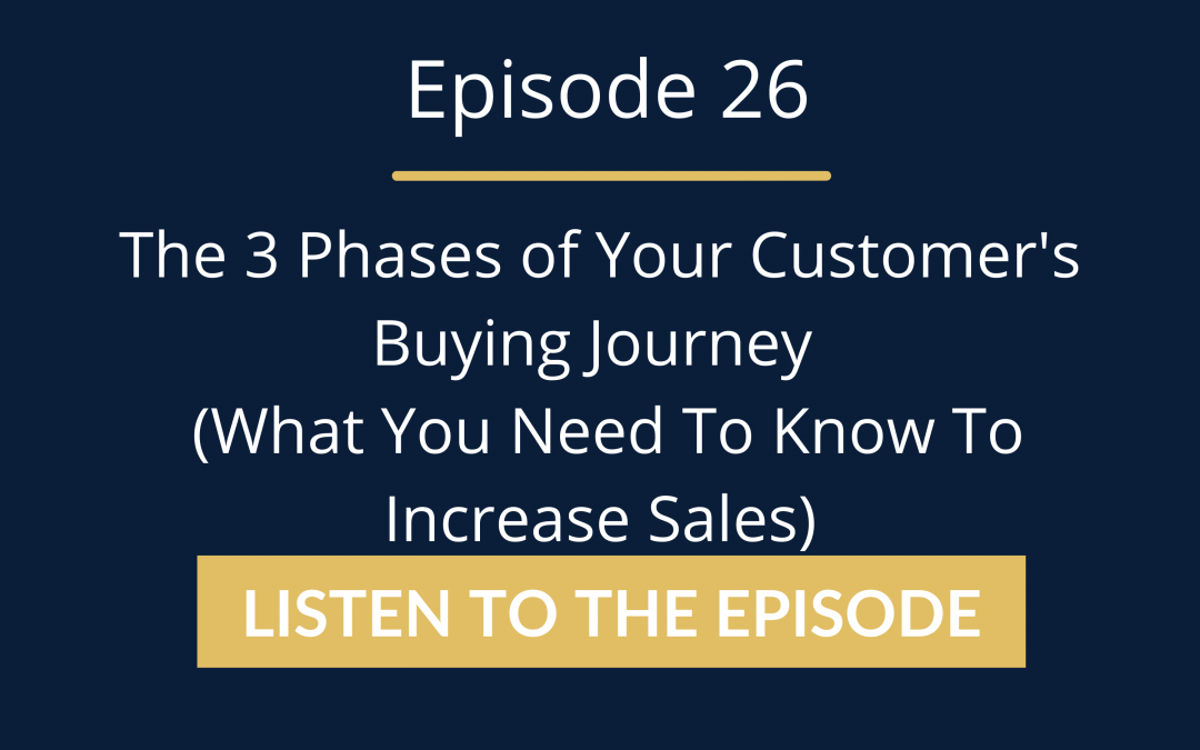 Episode 26: The 3 Phases Of Your Customer's Buying Journey (What You Need To Know To Increase Sales)