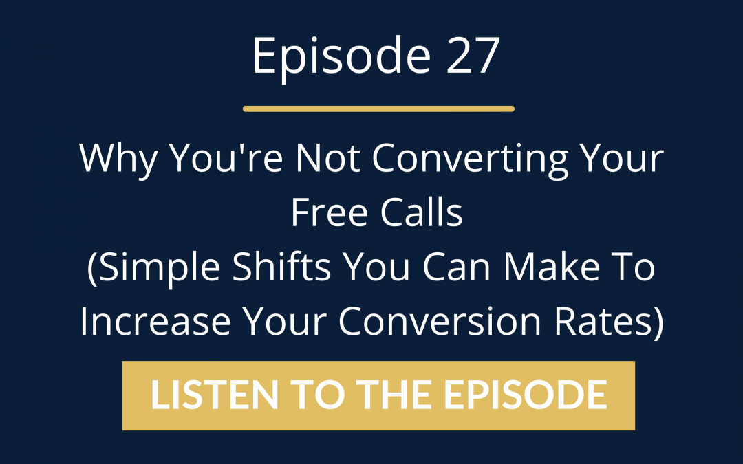 Episode 27: Why You're Not Converting Your Free Calls (Simple Shifts You Can Make To Increase Your Conversion Rates)