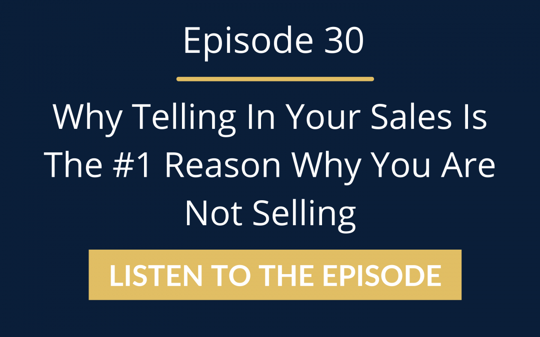 Episode 30: Why Telling In Your Sales Is The #1 Reason Why You Are Not Selling