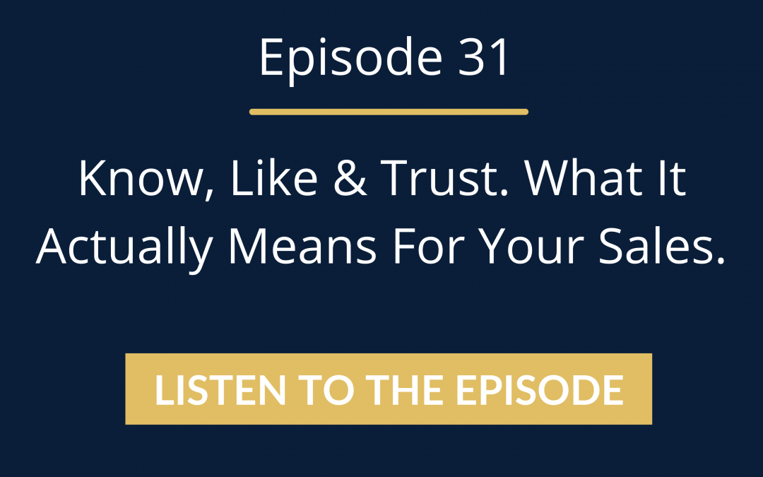 Episode 31: Know, Like & Trust. What It Actually Means For Your Sales.