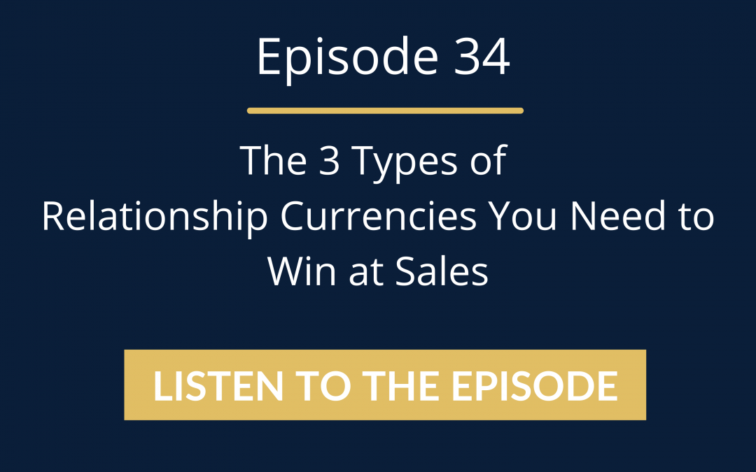 Episode 34: The 3 Types Of Relationship Currencies You Need To Win At Sales