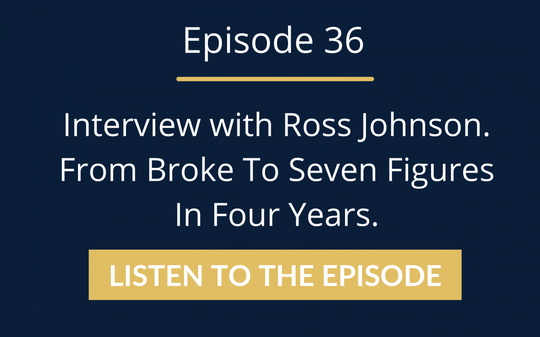 Episode 36: Interview with Ross Johnson. From Broke To Seven Figures In Four Years