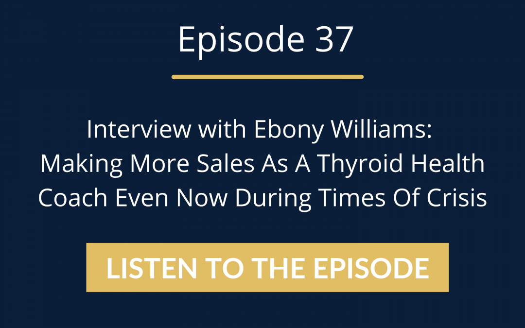 Episode 37: Interview with Ebony Williams: Making More Sales As A Thyroid Health Coach Even Now During Times Of Crisis