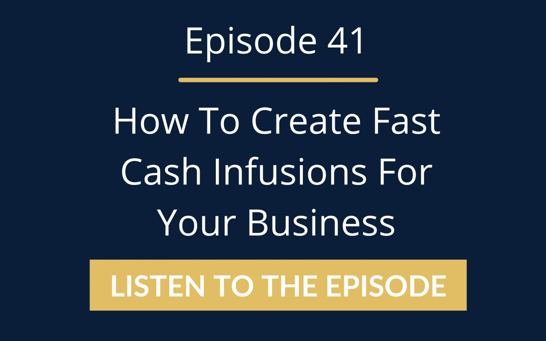 Episode 41: How To Create Fast Cash Infusions For Your Business