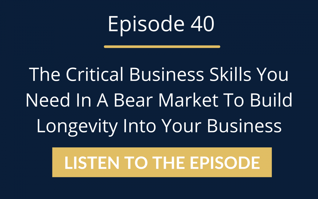 Episode 40: The Critical Business Skills You Need In A Bear Market To Build Longevity Into Your Business