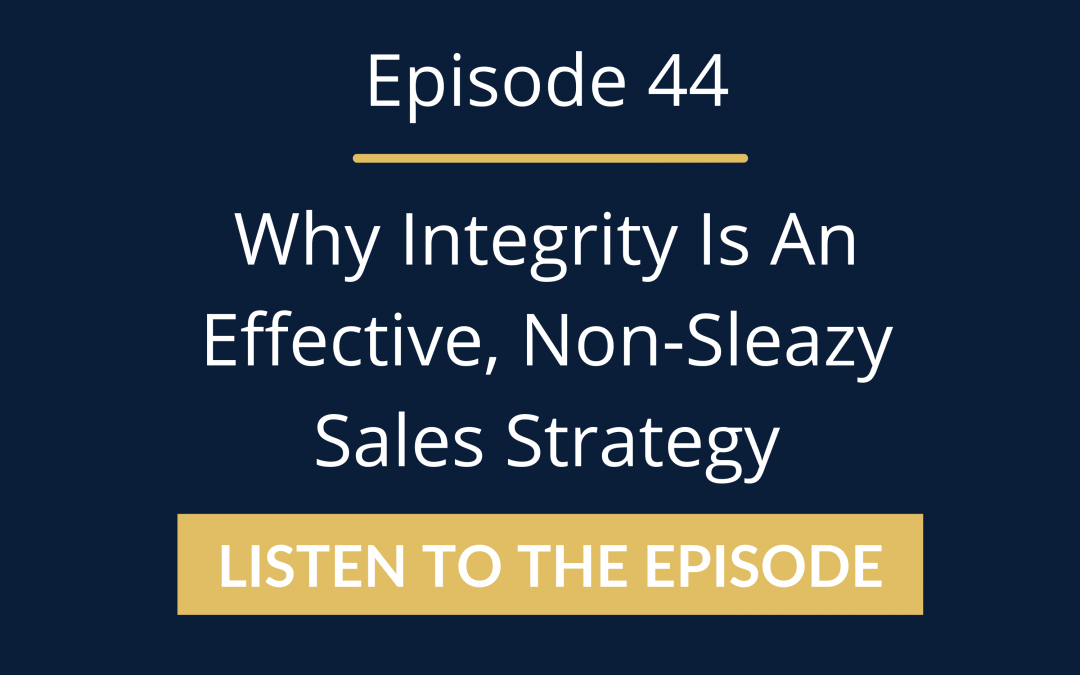 Episode 44: Why Integrity Is An Effective, Non-Sleazy Sales Strategy