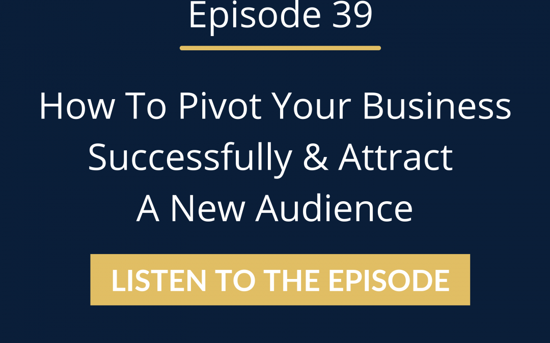 Episode 39: How To Pivot Your Business Successfully & Attract A New Audience