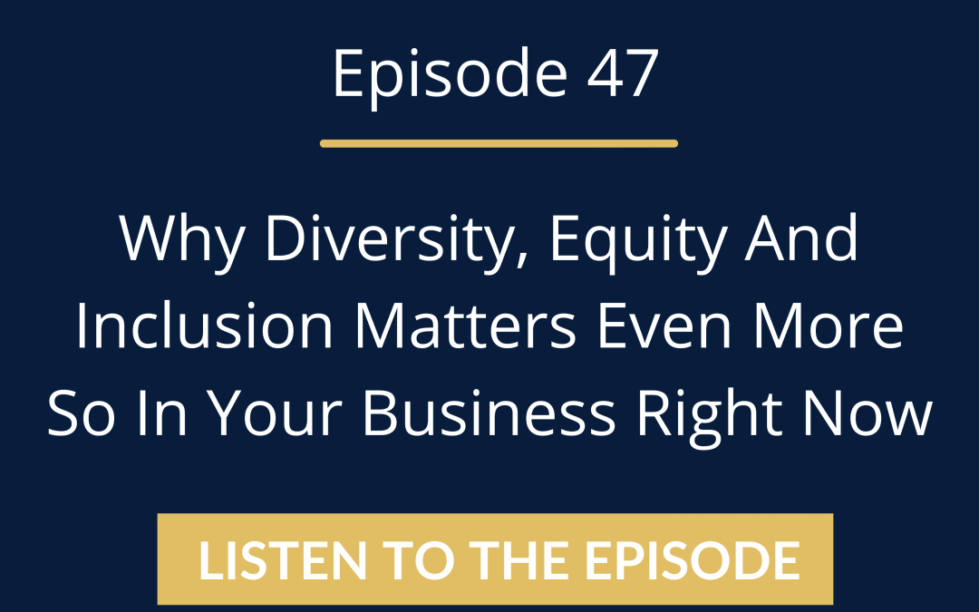 Why Diversity, Equity And Inclusion Matters Even More So In Your Business Right Now