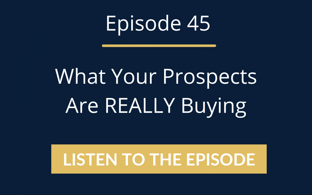 Episode 45: What Your Prospects Are REALLY Buying