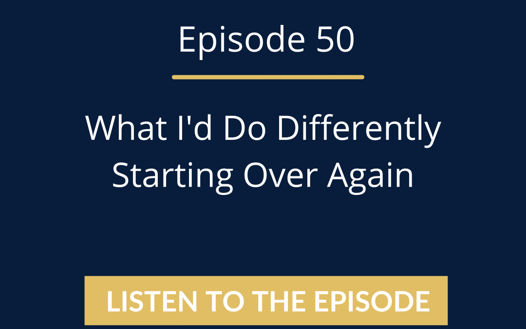 Episode 50: What I'd Do Differently Starting Over Again